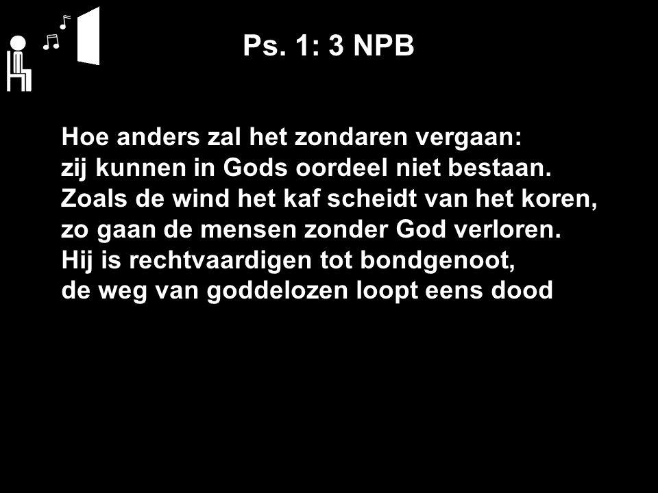 Ps. 1: 3 NPB Hoe anders zal het zondaren vergaan: zij kunnen in Gods oordeel niet bestaan. Zoals de wind het kaf scheidt van het koren, zo gaan de men