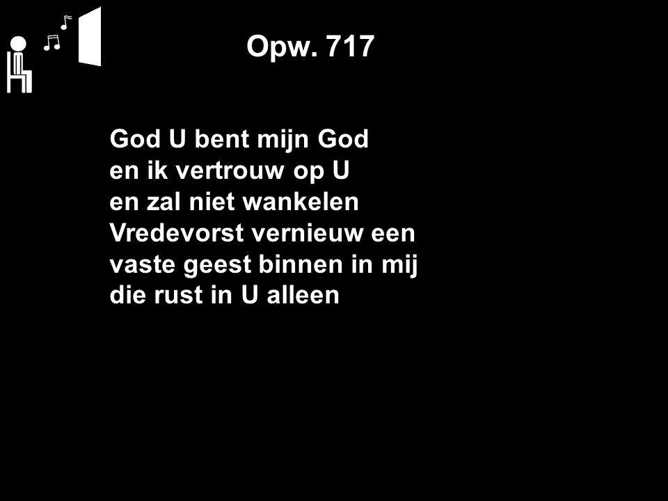 Opw. 717 God U bent mijn God en ik vertrouw op U en zal niet wankelen Vredevorst vernieuw een vaste geest binnen in mij die rust in U alleen