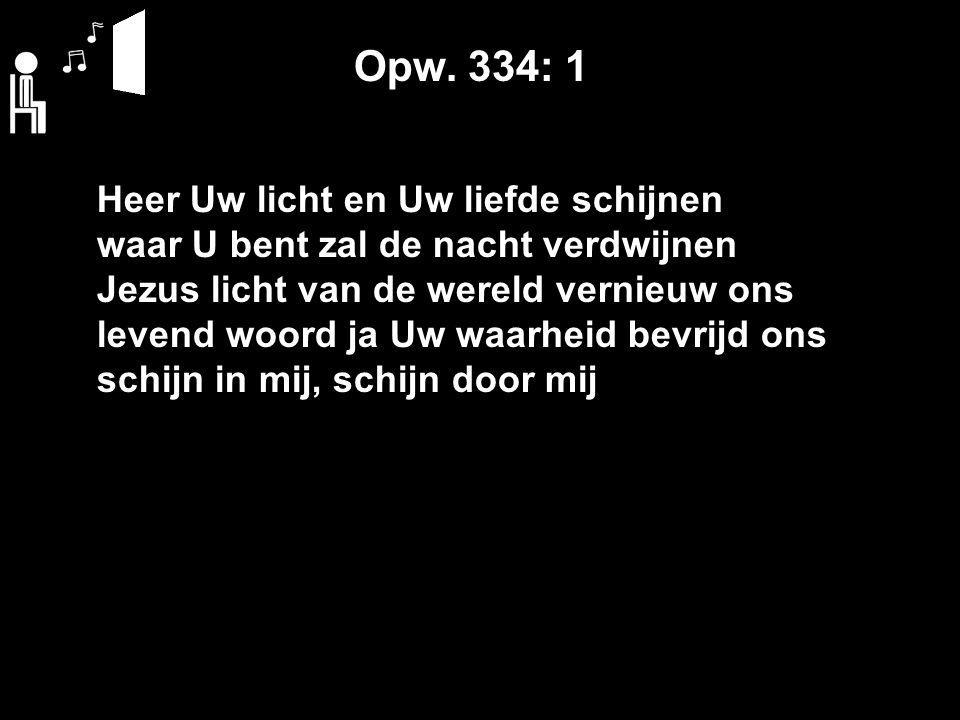 Opw. 334: 1 Heer Uw licht en Uw liefde schijnen waar U bent zal de nacht verdwijnen Jezus licht van de wereld vernieuw ons levend woord ja Uw waarheid