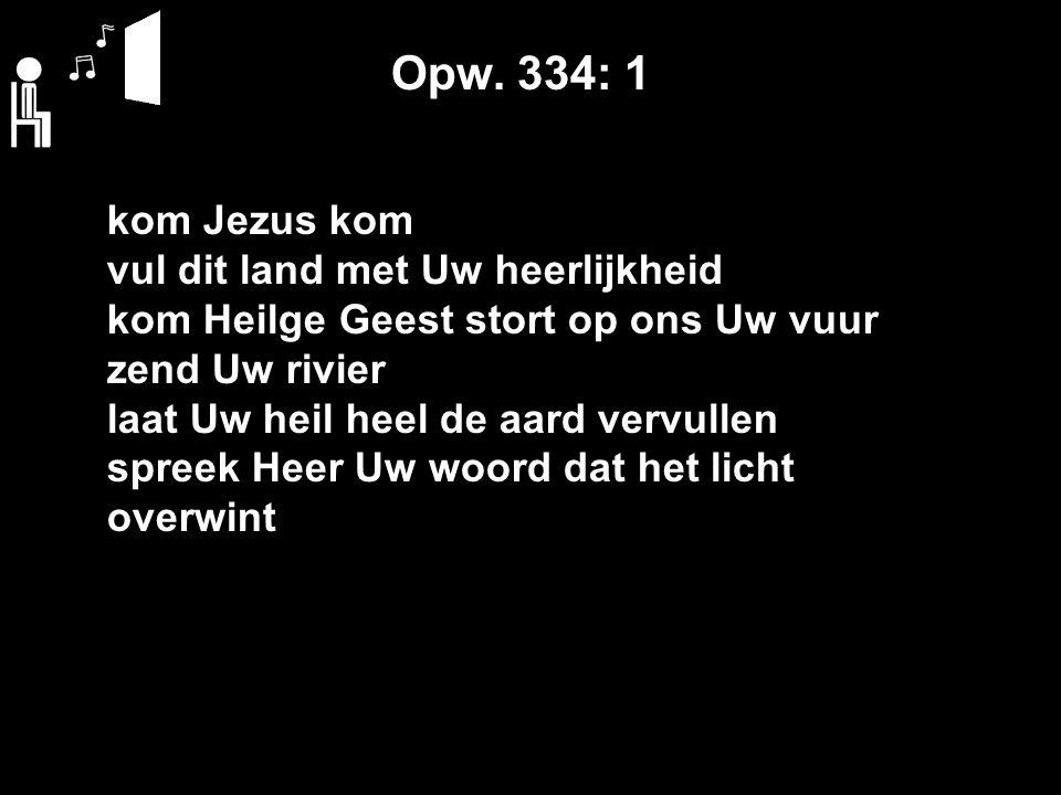 Opw. 334: 1 kom Jezus kom vul dit land met Uw heerlijkheid kom Heilge Geest stort op ons Uw vuur zend Uw rivier laat Uw heil heel de aard vervullen sp