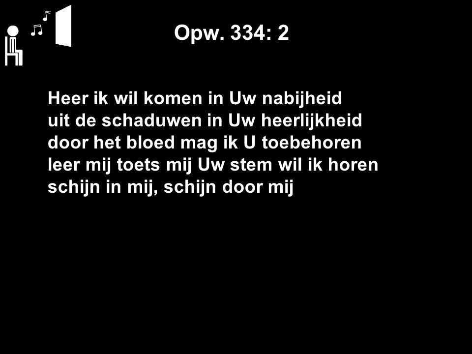 Opw. 334: 2 Heer ik wil komen in Uw nabijheid uit de schaduwen in Uw heerlijkheid door het bloed mag ik U toebehoren leer mij toets mij Uw stem wil ik