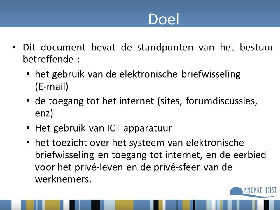 Doel Dit document bevat de standpunten van het bestuur betreffende : het gebruik van de elektronische briefwisseling (E-mail) de toegang tot het internet (sites, forumdiscussies, enz) Het gebruik van ICT apparatuur het toezicht over het systeem van elektronische briefwisseling en toegang tot internet, en de eerbied voor het privé-leven en de privé-sfeer van de werknemers.