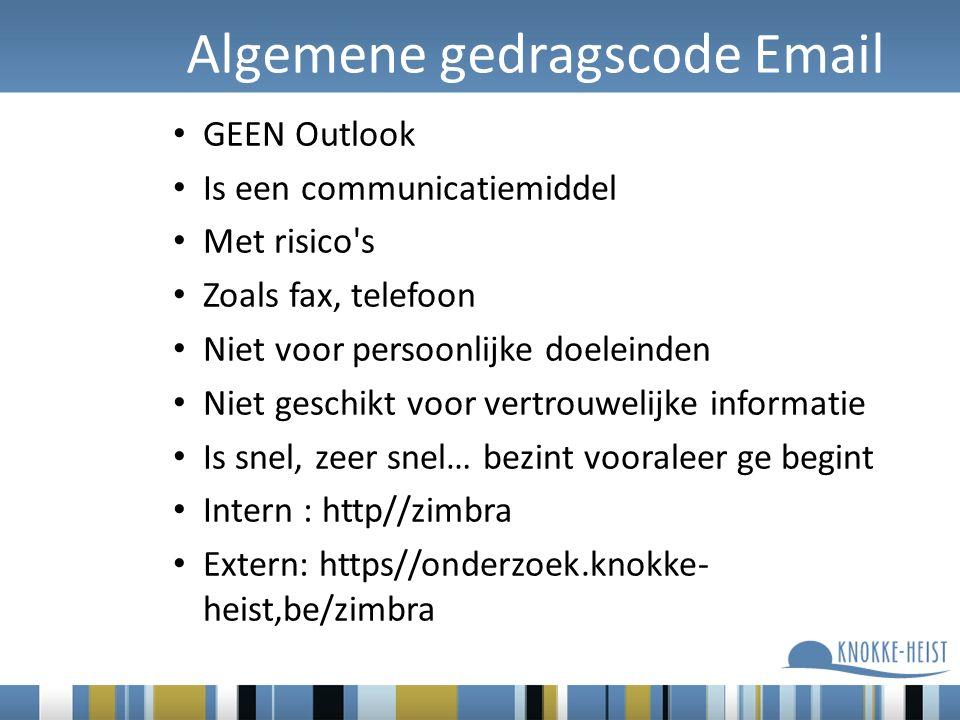 Algemene gedragscode Email GEEN Outlook Is een communicatiemiddel Met risico s Zoals fax, telefoon Niet voor persoonlijke doeleinden Niet geschikt voor vertrouwelijke informatie Is snel, zeer snel… bezint vooraleer ge begint Intern : http//zimbra Extern: https//onderzoek.knokke- heist,be/zimbra