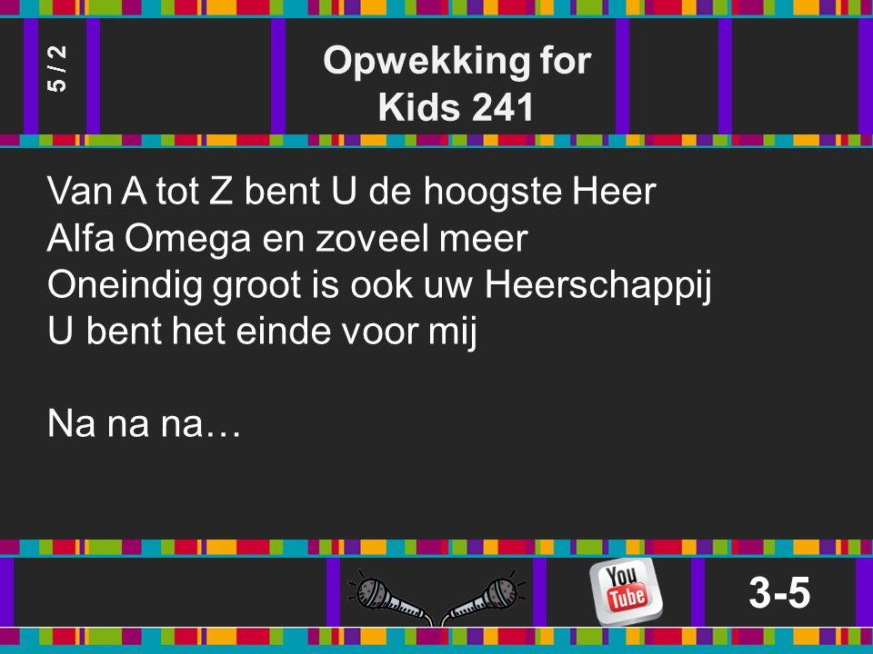 Opwekking for Kids 241 3-5 5 / 2 Van A tot Z bent U de hoogste Heer Alfa Omega en zoveel meer Oneindig groot is ook uw Heerschappij U bent het einde voor mij Na na na…