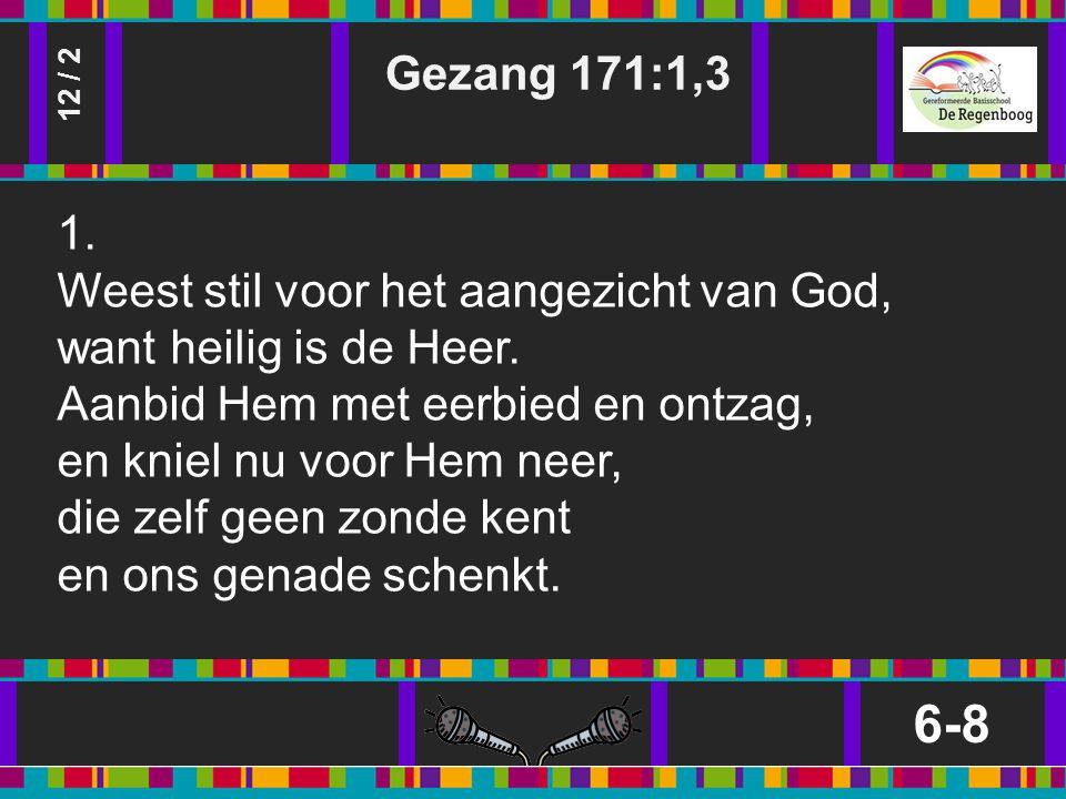 Gezang 171:1,3 6-8 12 / 2 1. Weest stil voor het aangezicht van God, want heilig is de Heer.