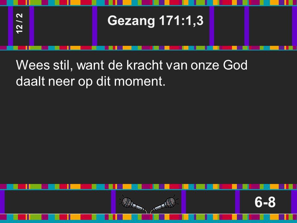 Gezang 171:1,3 6-8 12 / 2 Wees stil, want de kracht van onze God daalt neer op dit moment.