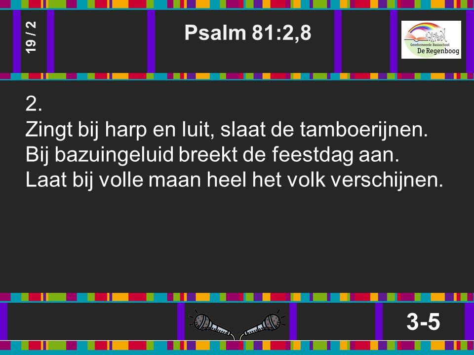 Psalm 81:2,8 3-5 19 / 2 2. Zingt bij harp en luit, slaat de tamboerijnen.