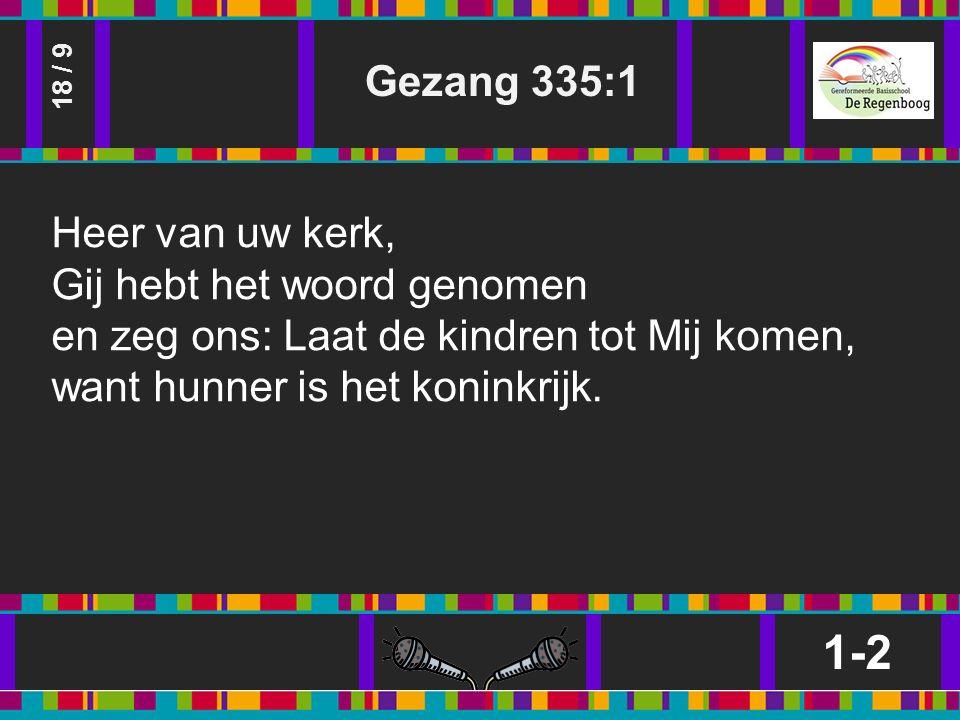 Gezang 335:1 1-2 18 / 9 Heer van uw kerk, Gij hebt het woord genomen en zeg ons: Laat de kindren tot Mij komen, want hunner is het koninkrijk.