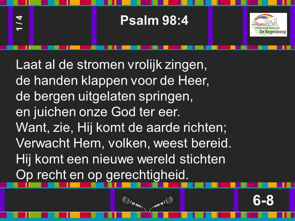 Psalm 98:4 6-8 1 / 4 Laat al de stromen vrolijk zingen, de handen klappen voor de Heer, de bergen uitgelaten springen, en juichen onze God ter eer.