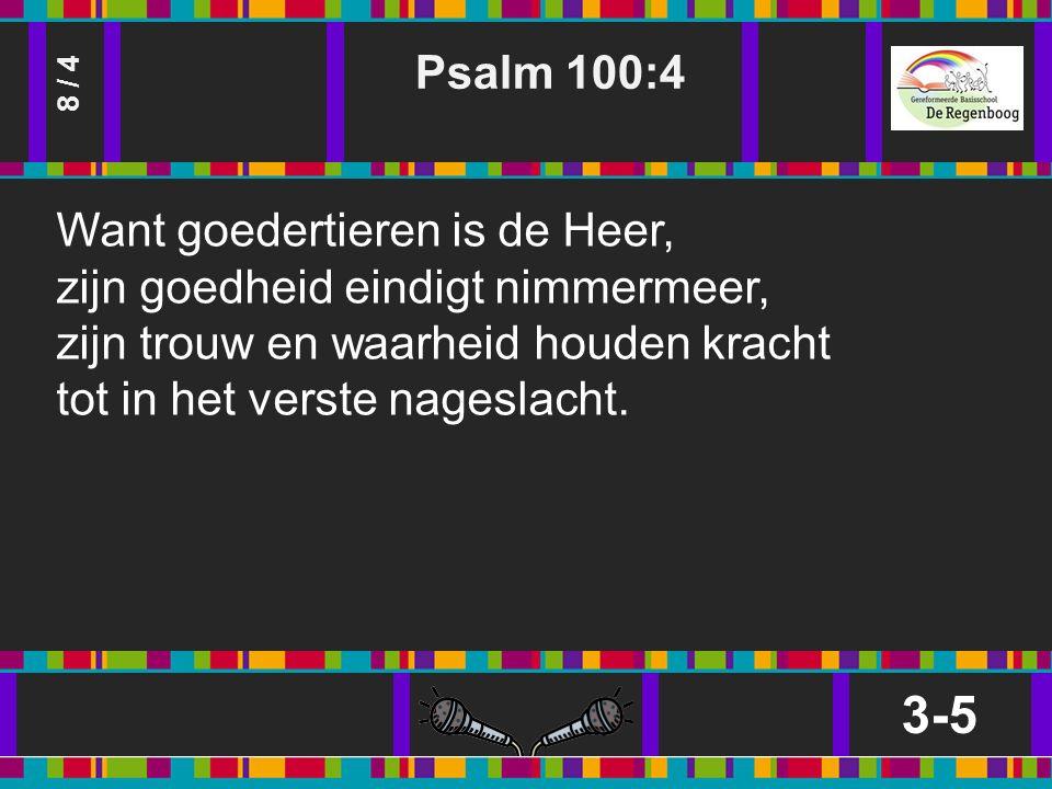 Psalm 100:4 3-5 8 / 4 Want goedertieren is de Heer, zijn goedheid eindigt nimmermeer, zijn trouw en waarheid houden kracht tot in het verste nageslacht.
