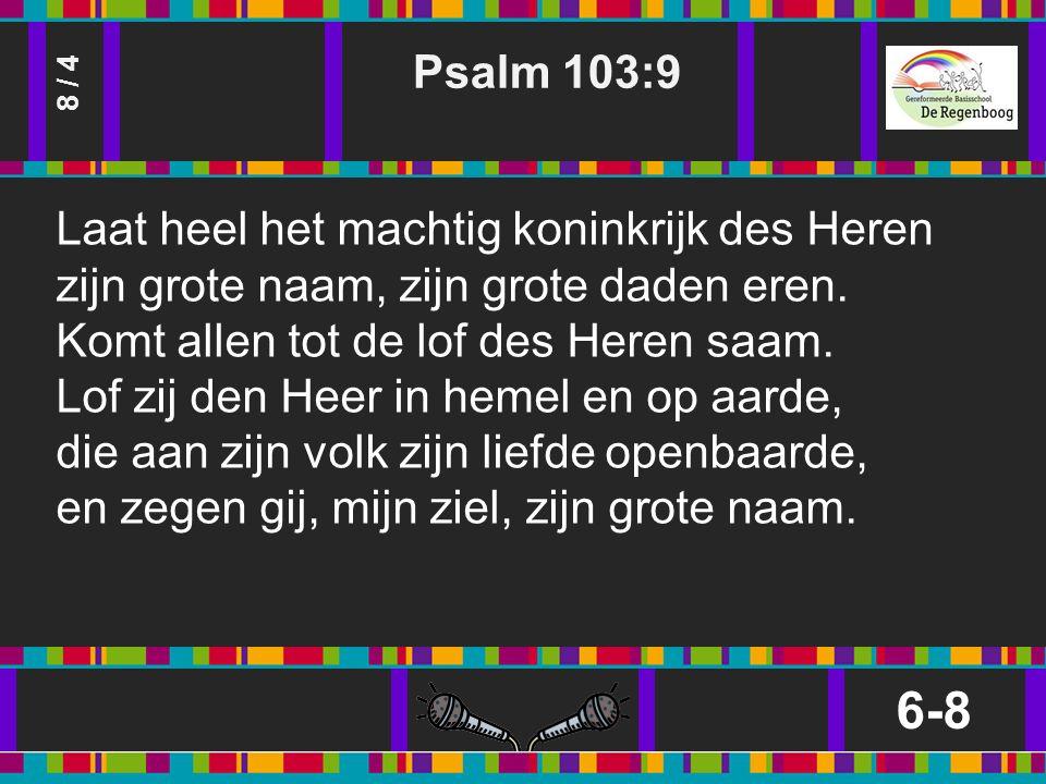 Psalm 103:9 6-8 8 / 4 Laat heel het machtig koninkrijk des Heren zijn grote naam, zijn grote daden eren.