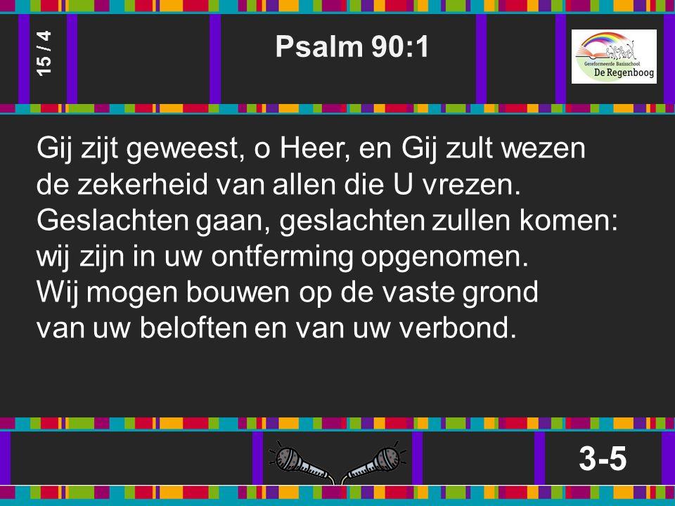 Psalm 90:1 3-5 15 / 4 Gij zijt geweest, o Heer, en Gij zult wezen de zekerheid van allen die U vrezen.