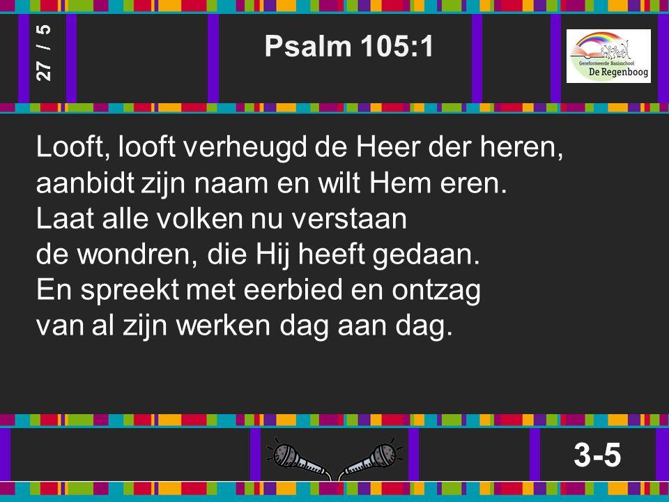 Psalm 105:1 3-5 27 / 5 Looft, looft verheugd de Heer der heren, aanbidt zijn naam en wilt Hem eren.