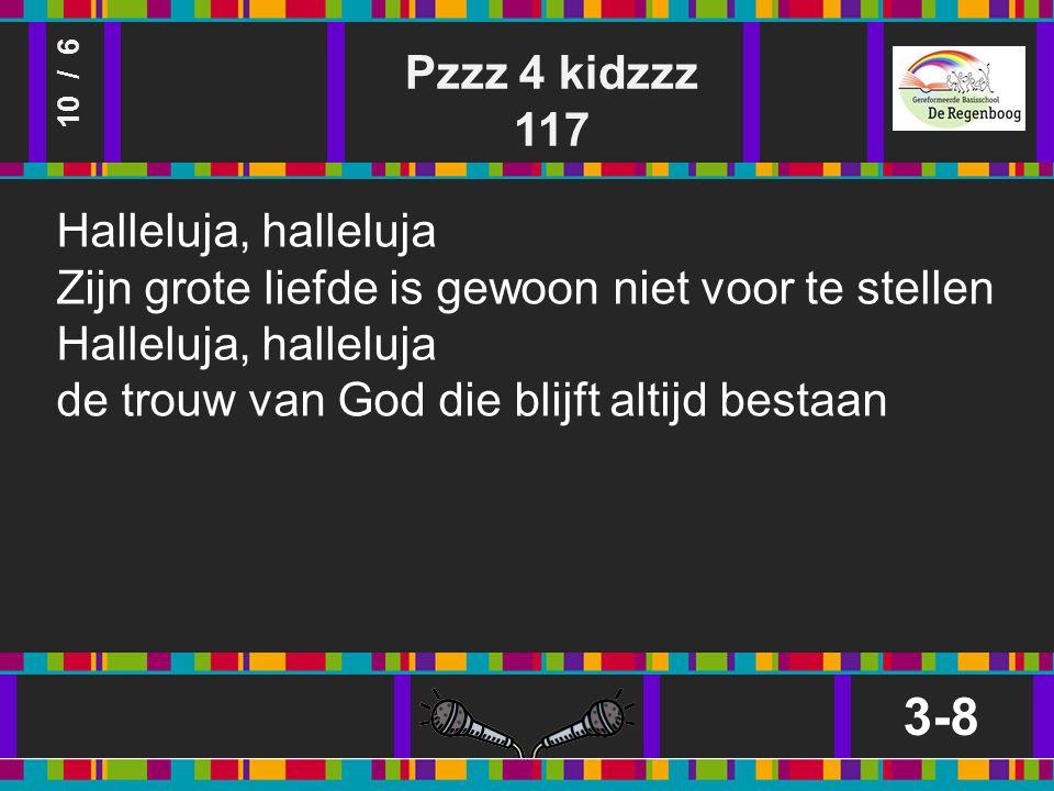 Pzzz 4 kidzzz 117 3-8 10 / 6 Halleluja, halleluja Zijn grote liefde is gewoon niet voor te stellen Halleluja, halleluja de trouw van God die blijft altijd bestaan