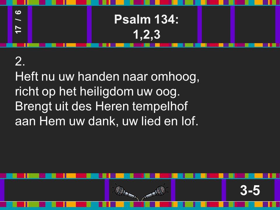 Psalm 134: 1,2,3 3-5 17 / 6 2. Heft nu uw handen naar omhoog, richt op het heiligdom uw oog.