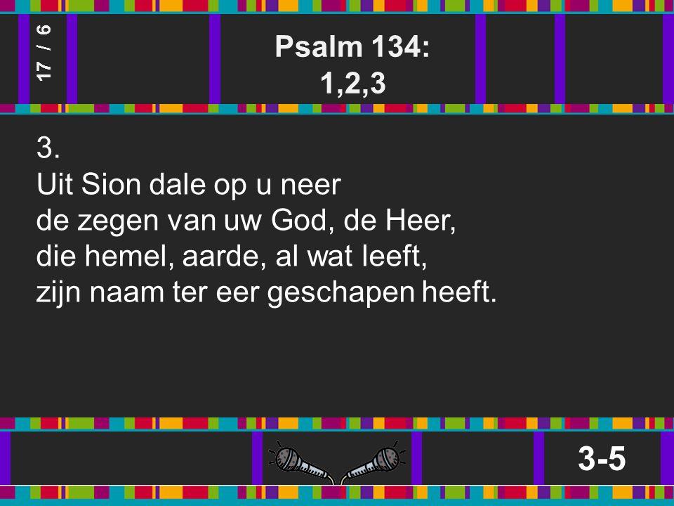Psalm 134: 1,2,3 3-5 17 / 6 3.