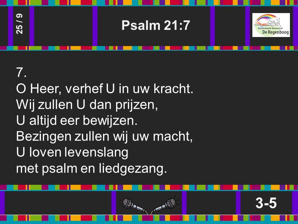 Psalm 21:7 3-5 25 / 9 7. O Heer, verhef U in uw kracht.
