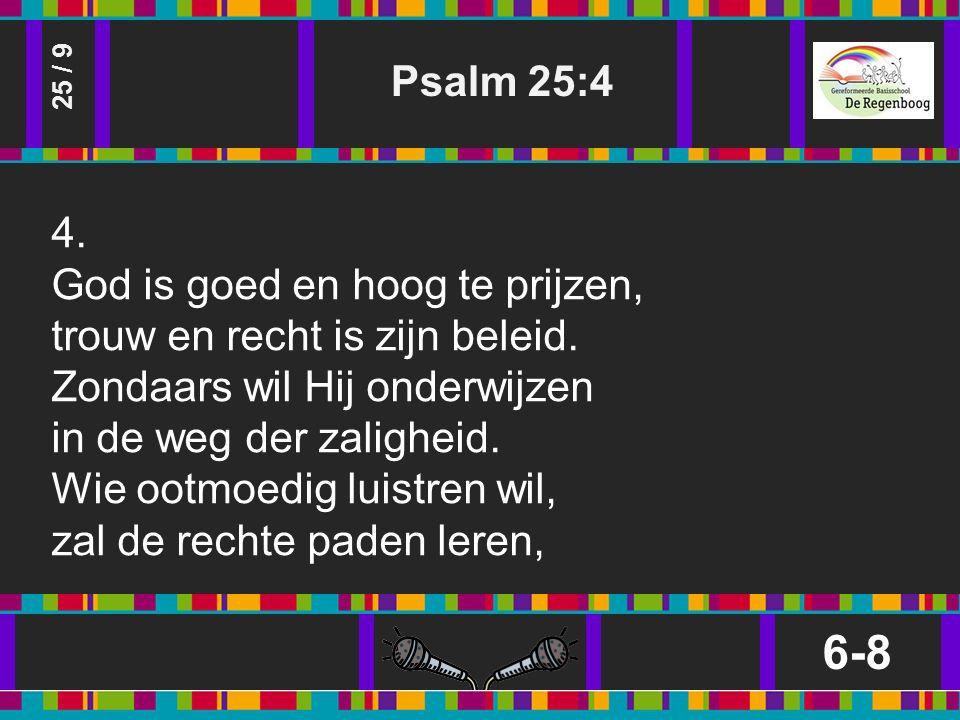 Psalm 25:4 6-8 25 / 9 4. God is goed en hoog te prijzen, trouw en recht is zijn beleid.