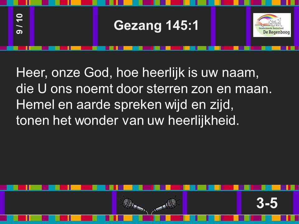 Gezang 145:1 3-5 9 / 10 Heer, onze God, hoe heerlijk is uw naam, die U ons noemt door sterren zon en maan.