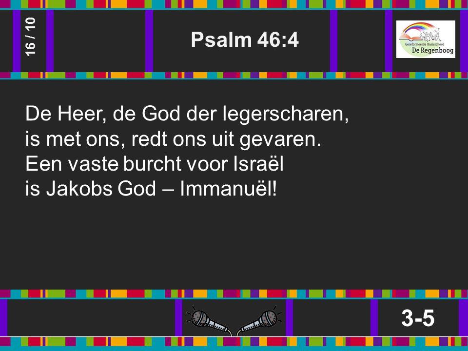 Psalm 46:4 3-5 16 / 10 De Heer, de God der legerscharen, is met ons, redt ons uit gevaren.