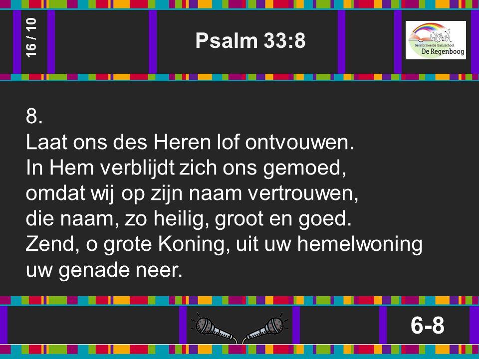 Psalm 33:8 6-8 16 / 10 8. Laat ons des Heren lof ontvouwen.