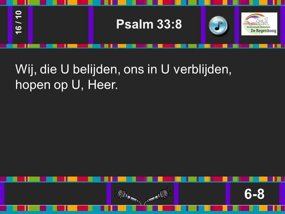 Psalm 33:8 6-8 16 / 10 Wij, die U belijden, ons in U verblijden, hopen op U, Heer.