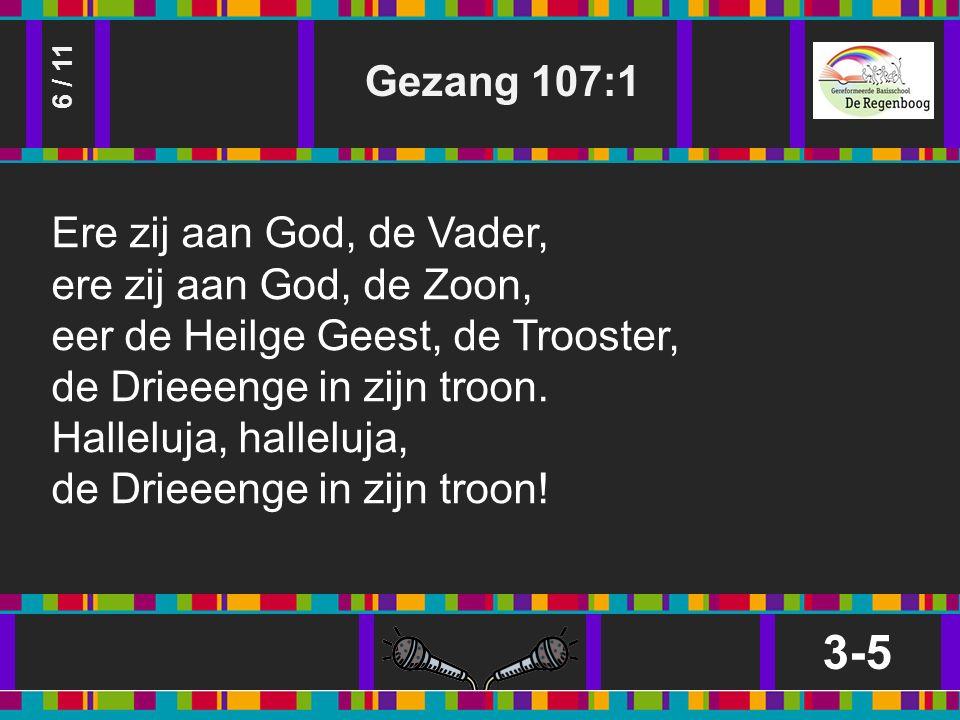 Gezang 107:1 3-5 6 / 11 Ere zij aan God, de Vader, ere zij aan God, de Zoon, eer de Heilge Geest, de Trooster, de Drieeenge in zijn troon.