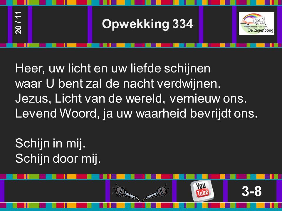 Opwekking 334 3-8 20 / 11 Heer, uw licht en uw liefde schijnen waar U bent zal de nacht verdwijnen.