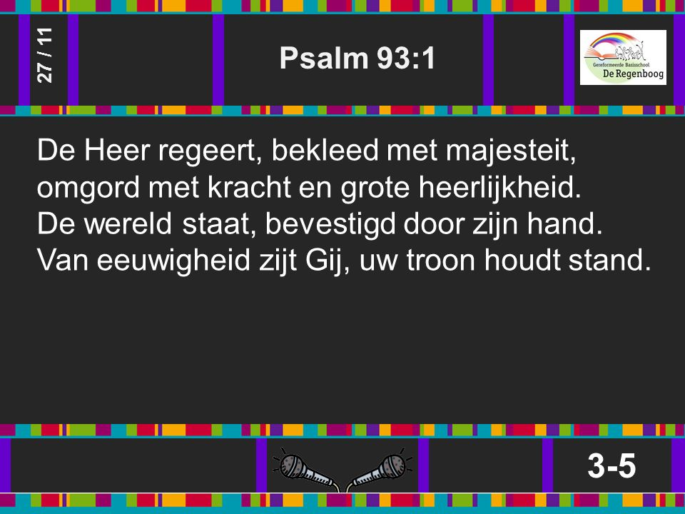 Psalm 93:1 3-5 27 / 11 De Heer regeert, bekleed met majesteit, omgord met kracht en grote heerlijkheid.
