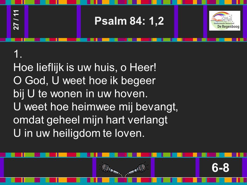 Psalm 84: 1,2 6-8 27 / 11 1. Hoe lieflijk is uw huis, o Heer.