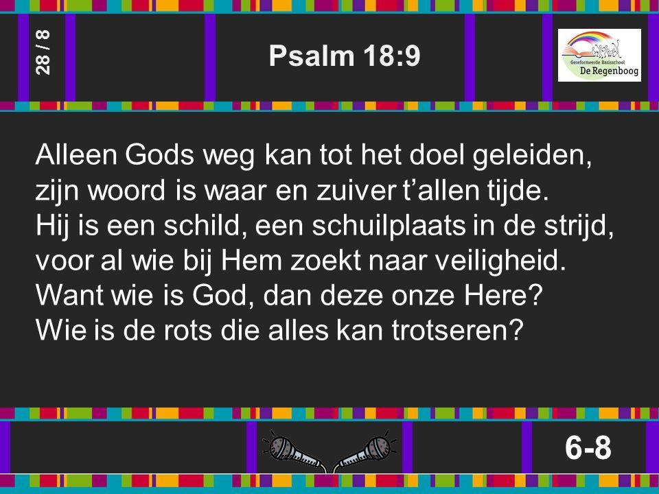 Psalm 18:9 6-8 28 / 8 Alleen Gods weg kan tot het doel geleiden, zijn woord is waar en zuiver t'allen tijde.