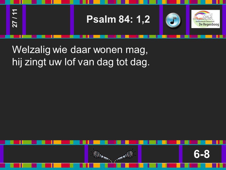 Psalm 84: 1,2 6-8 27 / 11 Welzalig wie daar wonen mag, hij zingt uw lof van dag tot dag.