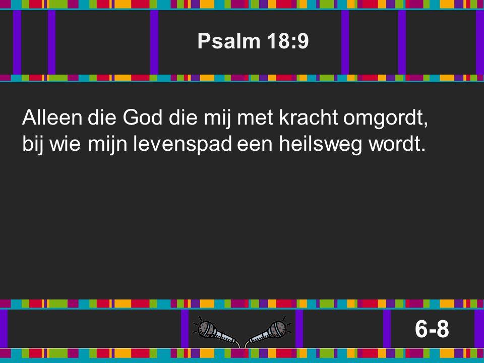 Psalm 18:9 6-8 Alleen die God die mij met kracht omgordt, bij wie mijn levenspad een heilsweg wordt.