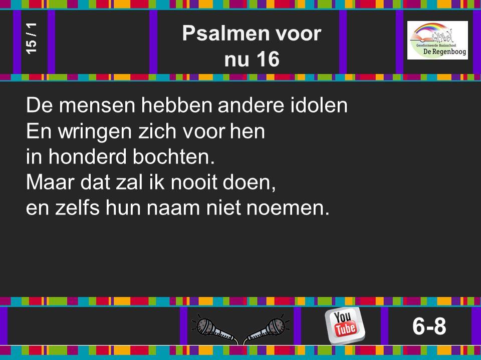 Psalmen voor nu 16 6-8 15 / 1 De mensen hebben andere idolen En wringen zich voor hen in honderd bochten.