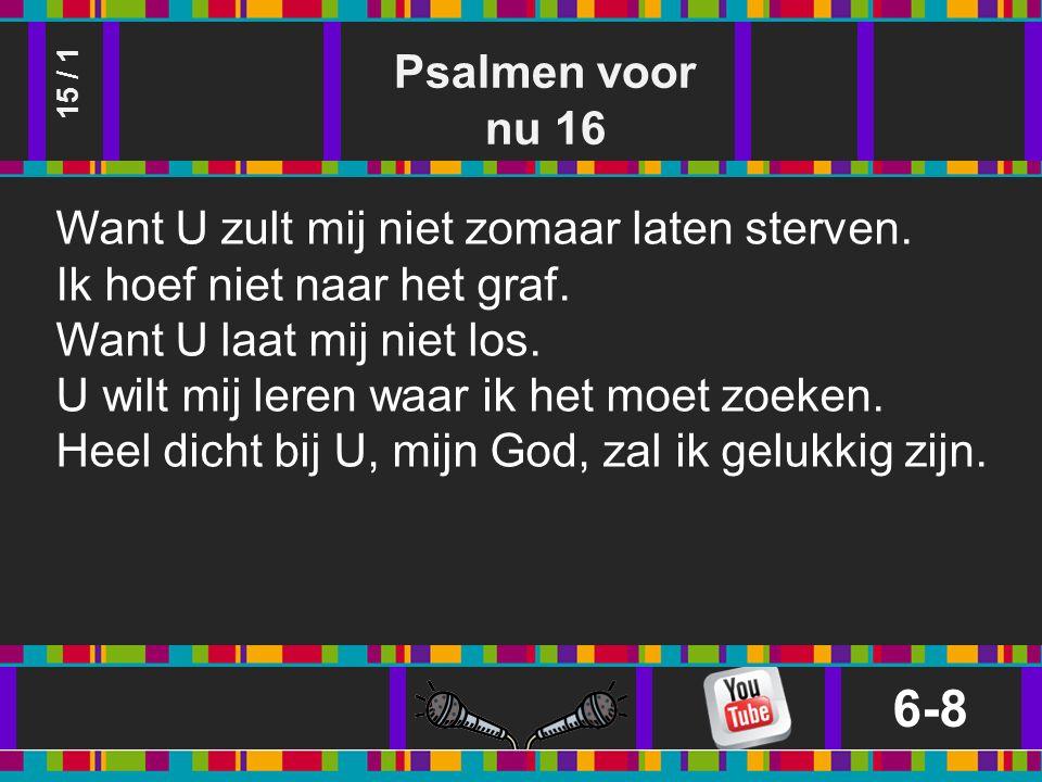 Psalmen voor nu 16 6-8 15 / 1 Want U zult mij niet zomaar laten sterven.