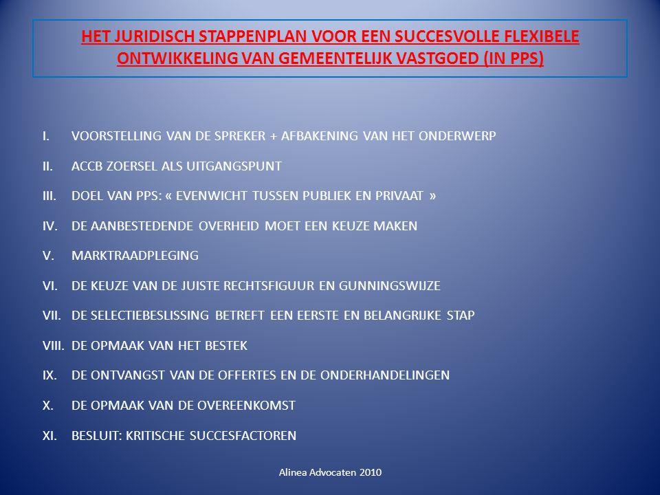 HET JURIDISCH STAPPENPLAN VOOR EEN SUCCESVOLLE FLEXIBELE ONTWIKKELING VAN GEMEENTELIJK VASTGOED (IN PPS) I.VOORSTELLING VAN DE SPREKER + AFBAKENING VAN HET ONDERWERP II.ACCB ZOERSEL ALS UITGANGSPUNT III.DOEL VAN PPS: « EVENWICHT TUSSEN PUBLIEK EN PRIVAAT » IV.DE AANBESTEDENDE OVERHEID MOET EEN KEUZE MAKEN V.MARKTRAADPLEGING VI.DE KEUZE VAN DE JUISTE RECHTSFIGUUR EN GUNNINGSWIJZE VII.DE SELECTIEBESLISSING BETREFT EEN EERSTE EN BELANGRIJKE STAP VIII.DE OPMAAK VAN HET BESTEK IX.DE ONTVANGST VAN DE OFFERTES EN DE ONDERHANDELINGEN X.DE OPMAAK VAN DE OVEREENKOMST XI.BESLUIT: KRITISCHE SUCCESFACTOREN Alinea Advocaten 2010