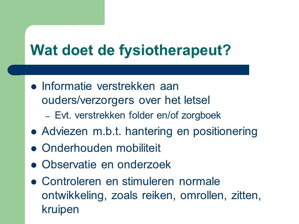 Wat doet de fysiotherapeut? Informatie verstrekken aan ouders/verzorgers over het letsel – Evt. verstrekken folder en/of zorgboek Adviezen m.b.t. hant