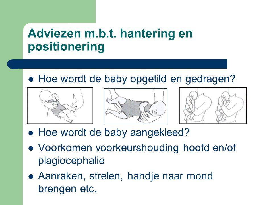 Adviezen m.b.t. hantering en positionering Hoe wordt de baby opgetild en gedragen? Hoe wordt de baby aangekleed? Voorkomen voorkeurshouding hoofd en/o