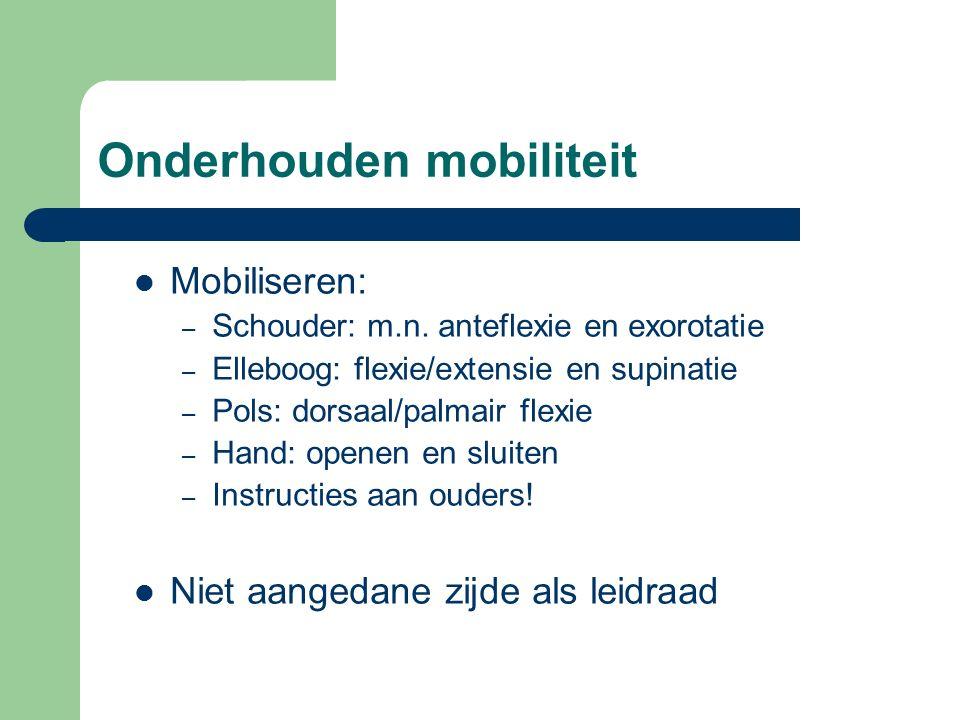 Onderhouden mobiliteit Mobiliseren: – Schouder: m.n. anteflexie en exorotatie – Elleboog: flexie/extensie en supinatie – Pols: dorsaal/palmair flexie