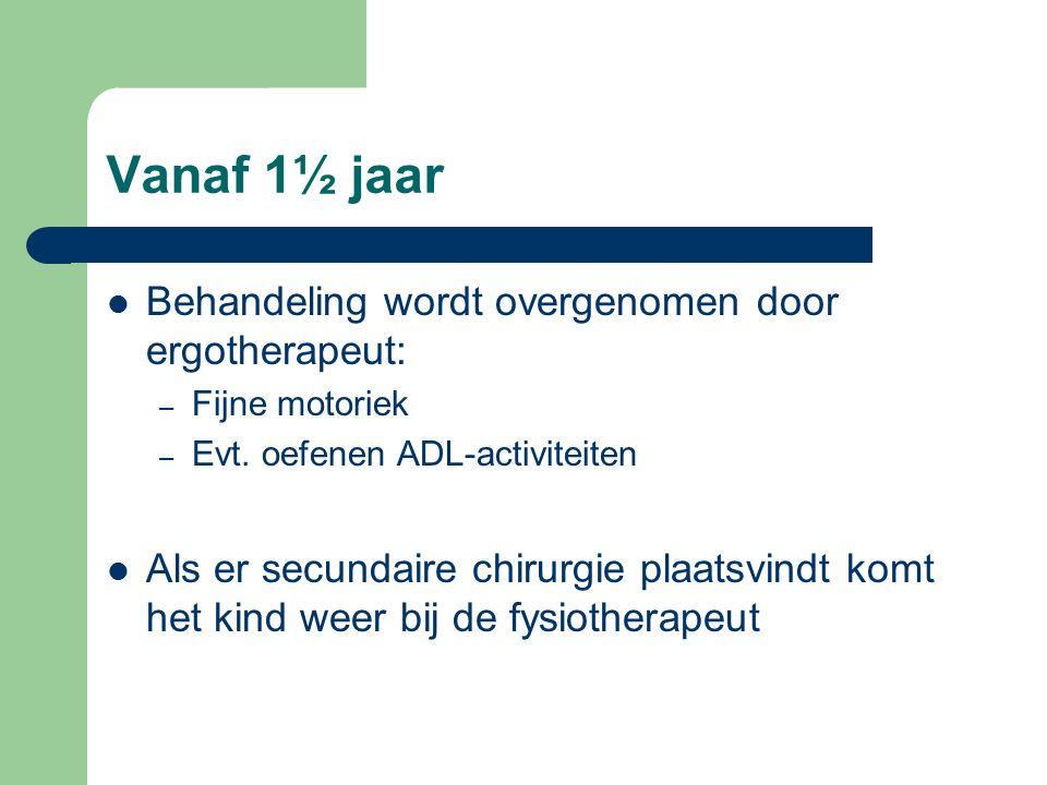 Vanaf 1½ jaar Behandeling wordt overgenomen door ergotherapeut: – Fijne motoriek – Evt. oefenen ADL-activiteiten Als er secundaire chirurgie plaatsvin
