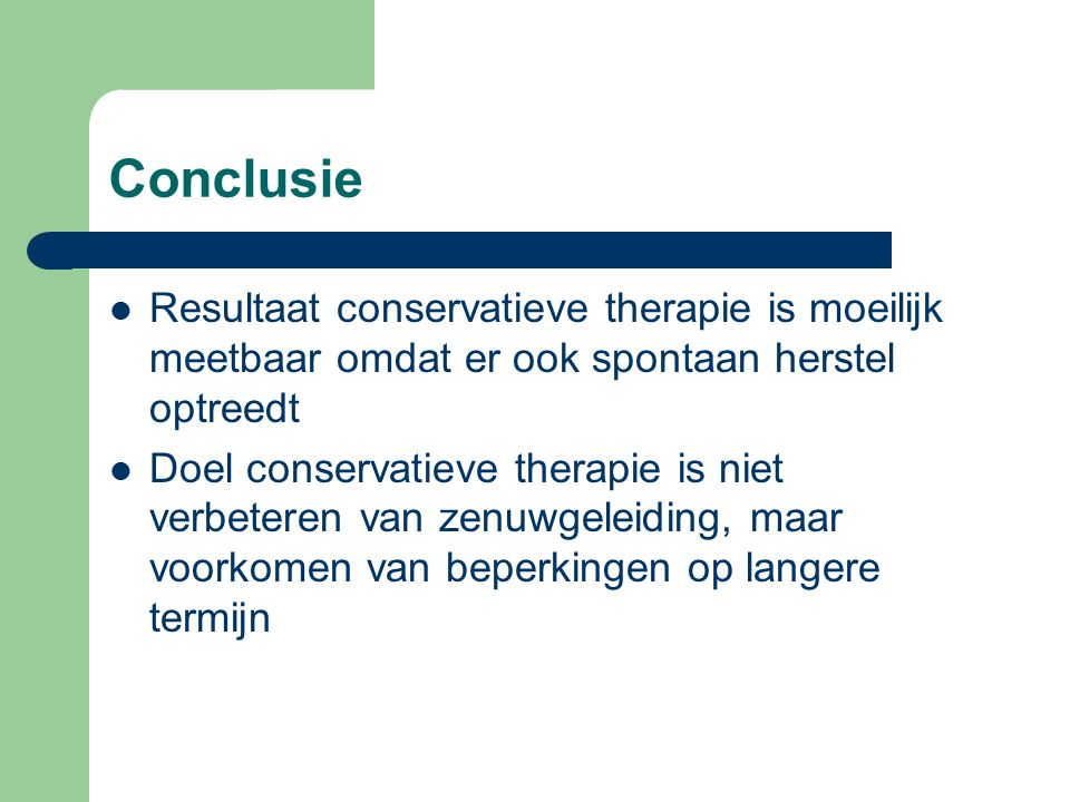 Conclusie Resultaat conservatieve therapie is moeilijk meetbaar omdat er ook spontaan herstel optreedt Doel conservatieve therapie is niet verbeteren van zenuwgeleiding, maar voorkomen van beperkingen op langere termijn
