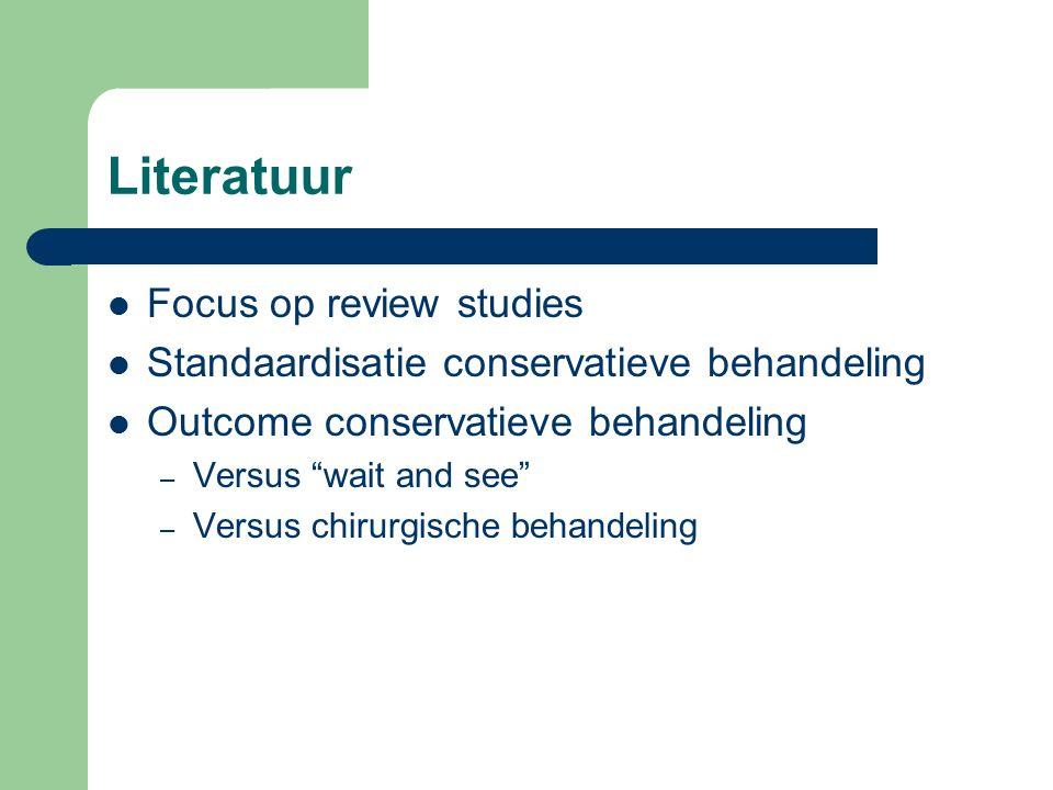 Literatuur Focus op review studies Standaardisatie conservatieve behandeling Outcome conservatieve behandeling – Versus wait and see – Versus chirurgische behandeling