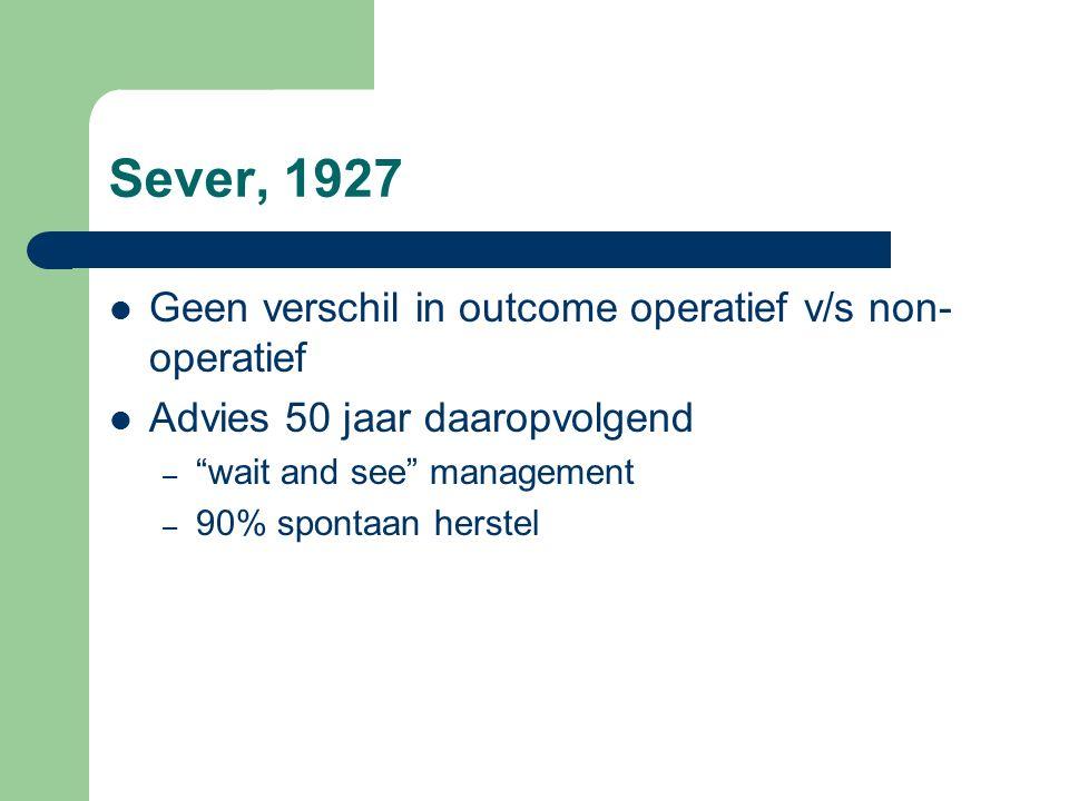 """Sever, 1927 Geen verschil in outcome operatief v/s non- operatief Advies 50 jaar daaropvolgend – """"wait and see"""" management – 90% spontaan herstel"""