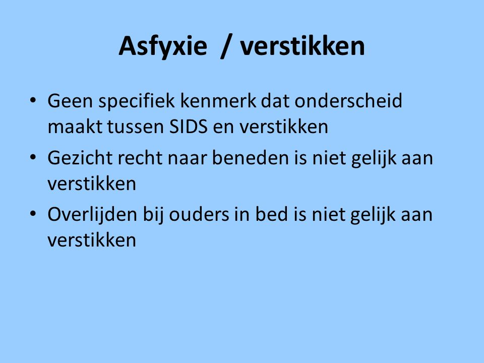 Asfyxie / verstikken Geen specifiek kenmerk dat onderscheid maakt tussen SIDS en verstikken Gezicht recht naar beneden is niet gelijk aan verstikken O