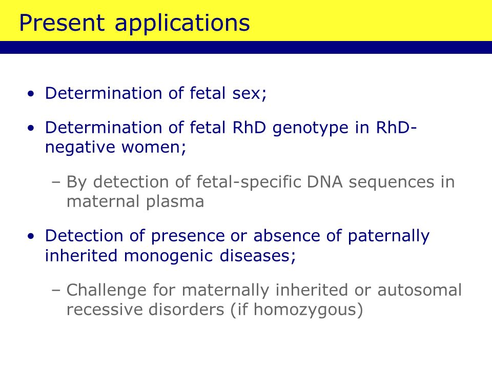 Determination of fetal sex; Determination of fetal RhD genotype in RhD- negative women; –By detection of fetal-specific DNA sequences in maternal plasma Detection of presence or absence of paternally inherited monogenic diseases; –Challenge for maternally inherited or autosomal recessive disorders (if homozygous) Present applications