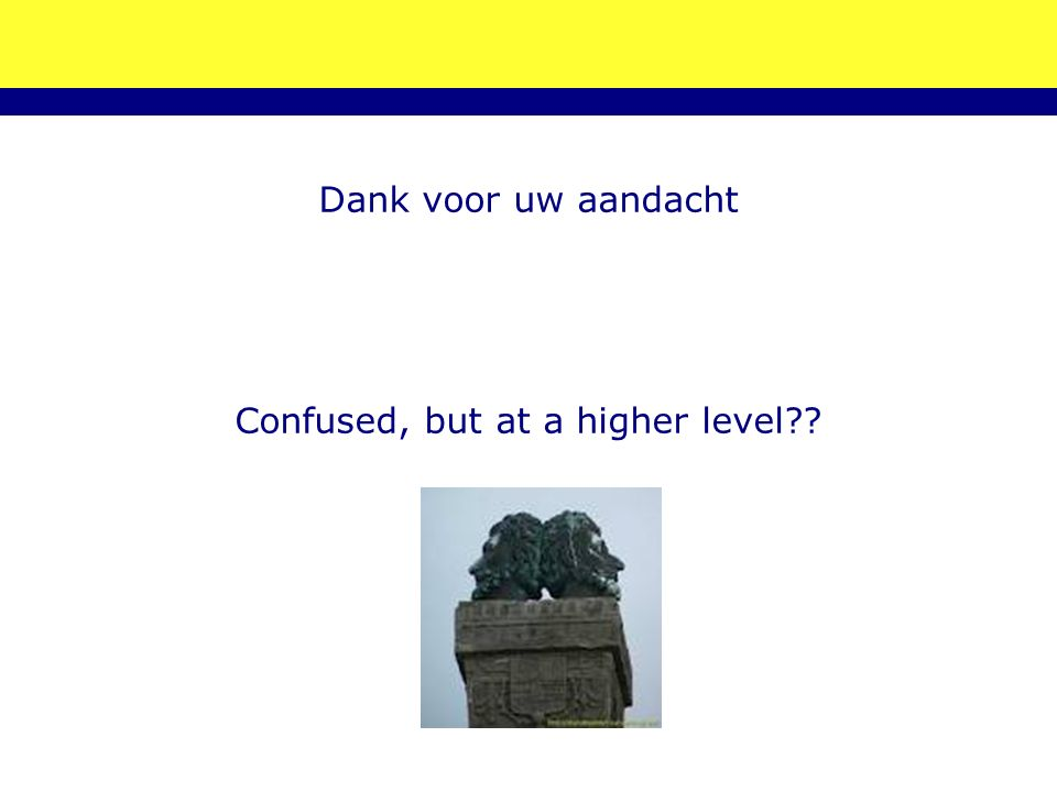 Dank voor uw aandacht Confused, but at a higher level