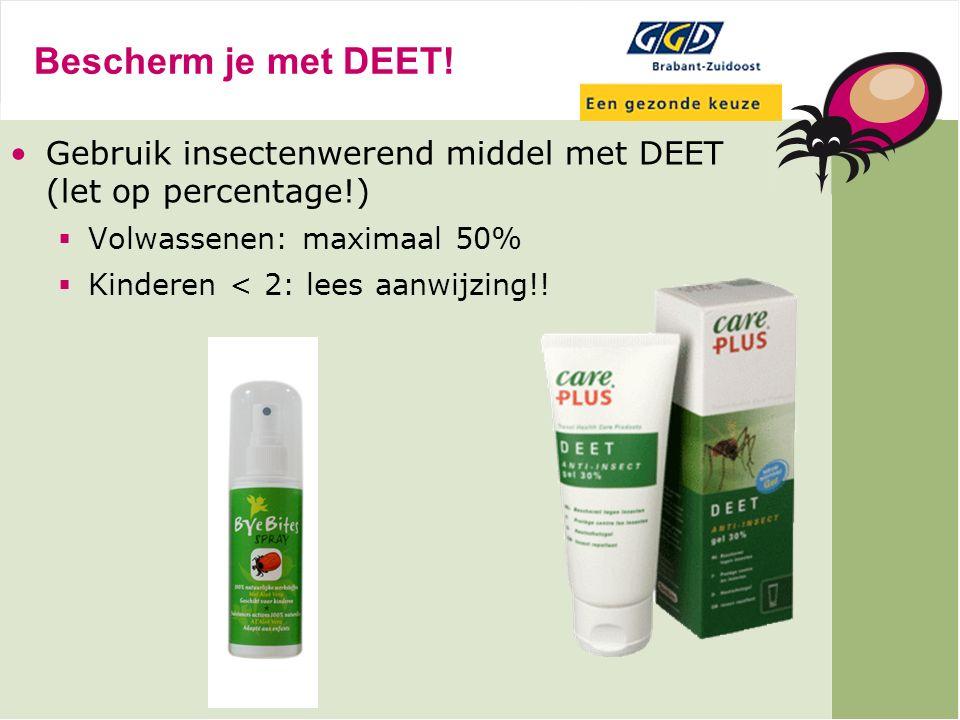 Bescherm je met DEET! Gebruik insectenwerend middel met DEET (let op percentage!)  Volwassenen: maximaal 50%  Kinderen < 2: lees aanwijzing!!
