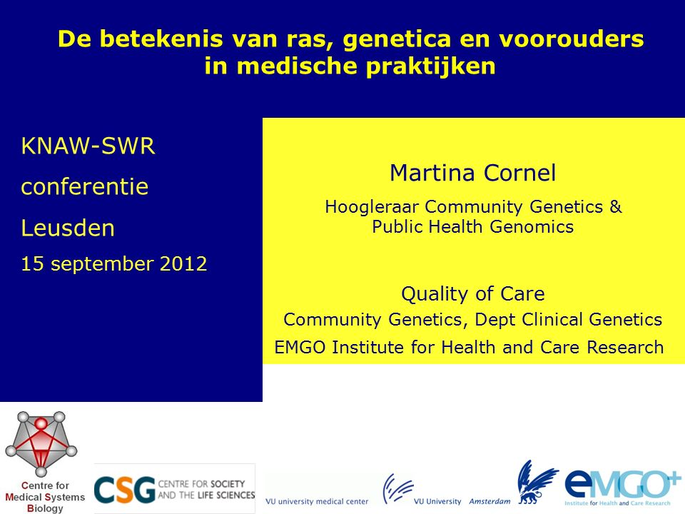 EMGO Institute for Health and Care Research Quality of Care Martina Cornel Hoogleraar Community Genetics & Public Health Genomics De betekenis van ras, genetica en voorouders in medische praktijken Community Genetics, Dept Clinical Genetics KNAW-SWR conferentie Leusden 15 september 2012