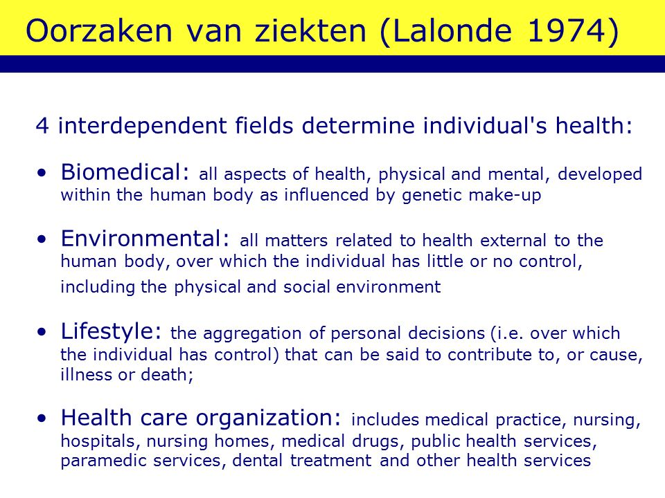 Oorzaken van ziekten (Lalonde 1974) 4 interdependent fields determine individual s health: Biomedical: all aspects of health, physical and mental, developed within the human body as influenced by genetic make-up Environmental: all matters related to health external to the human body, over which the individual has little or no control, including the physical and social environment Lifestyle: the aggregation of personal decisions (i.e.