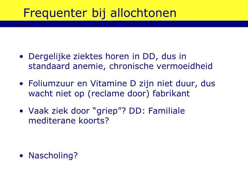 Frequenter bij allochtonen Dergelijke ziektes horen in DD, dus in standaard anemie, chronische vermoeidheid Foliumzuur en Vitamine D zijn niet duur, d